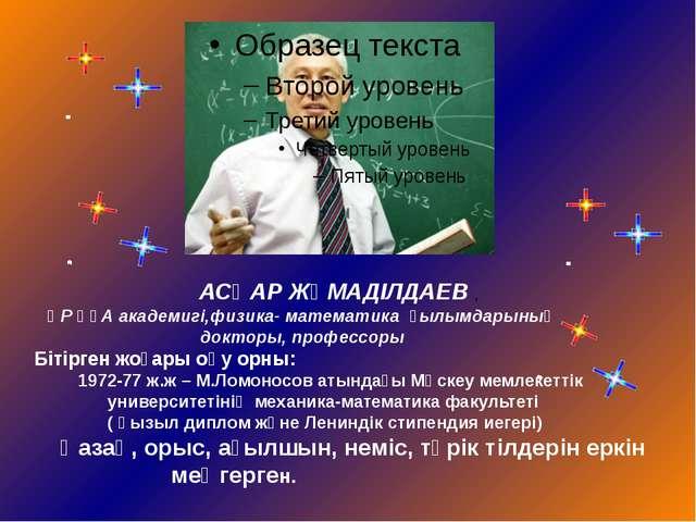 АСҚАР ЖҰМАДІЛДАЕВ , ҚР ҰҒА академигі,физика- математика ғылымдарының докторы...
