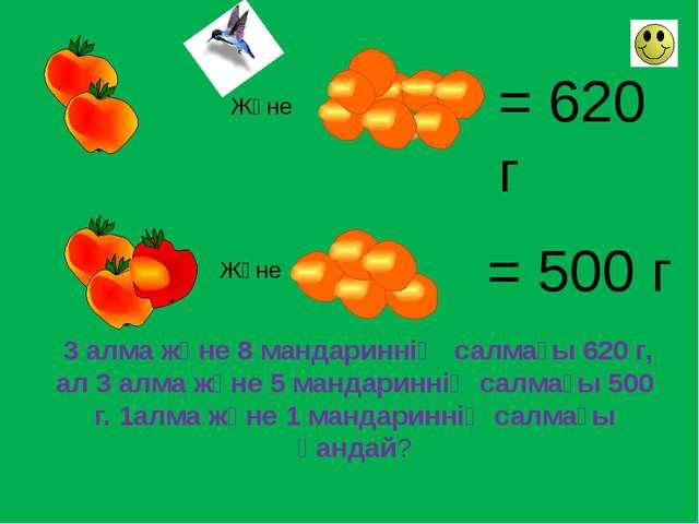 Және = 620 г Және = 500 г 3 алма және 8 мандариннің салмағы 620 г, ал 3 алма...