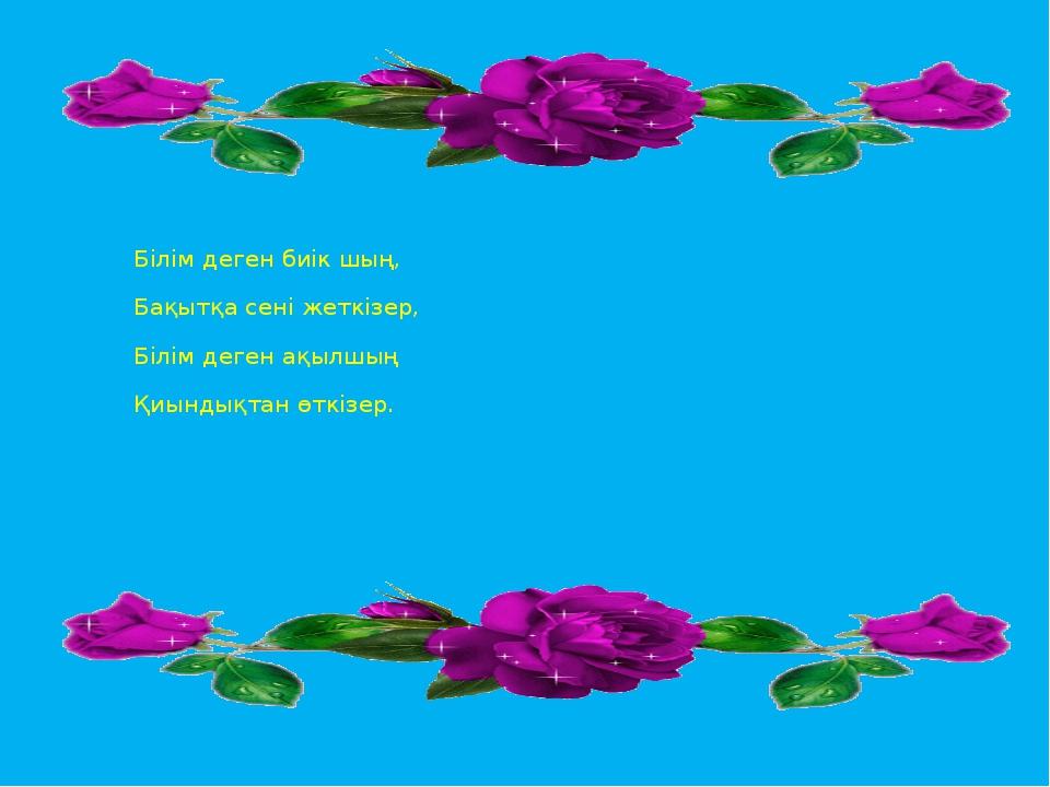 Білім деген биік шың, Бақытқа сені жеткізер, Білім деген ақылшың Қиындықтан...