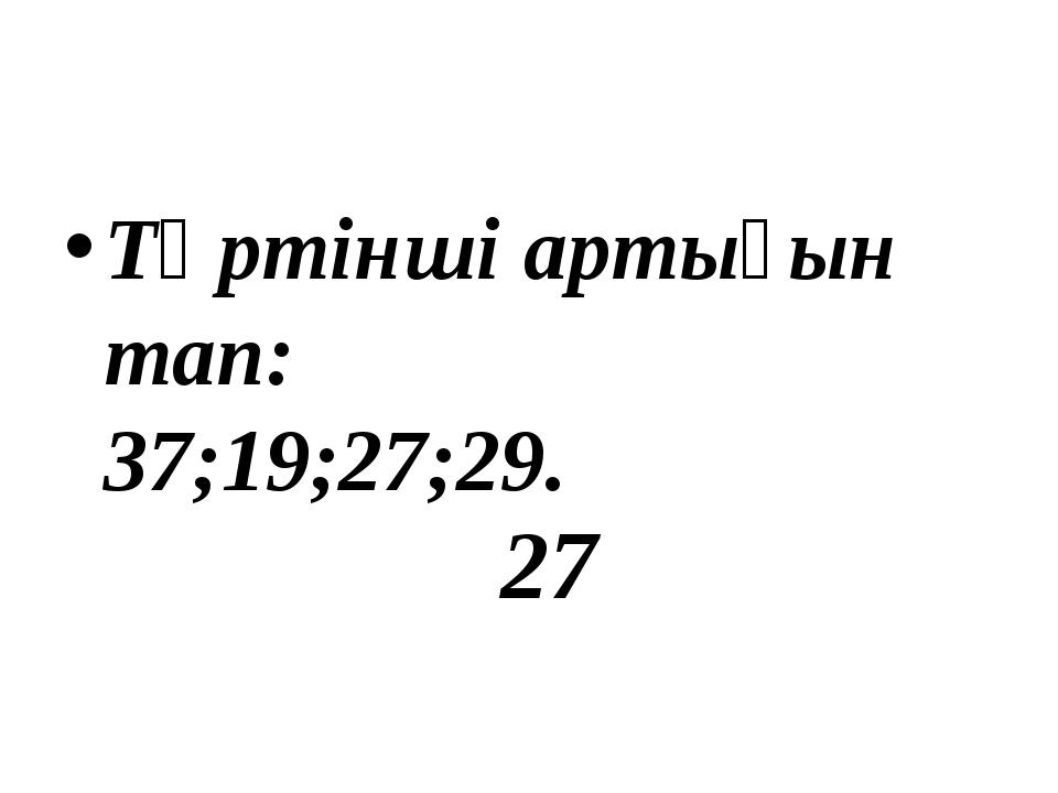 Төртінші артығын тап: 37;19;27;29. 27