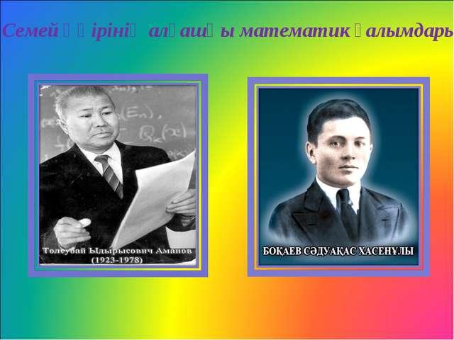 Семей өңірінің алғашқы математик ғалымдары