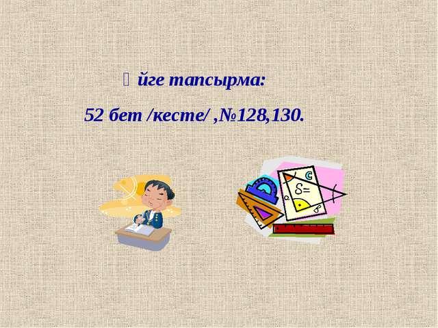 Үйге тапсырма: 52 бет /кесте/ ,№128,130.