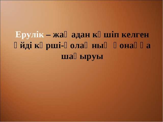 Ерулік – жаңадан көшіп келген үйді көрші-қолаңның қонаққа шақыруы
