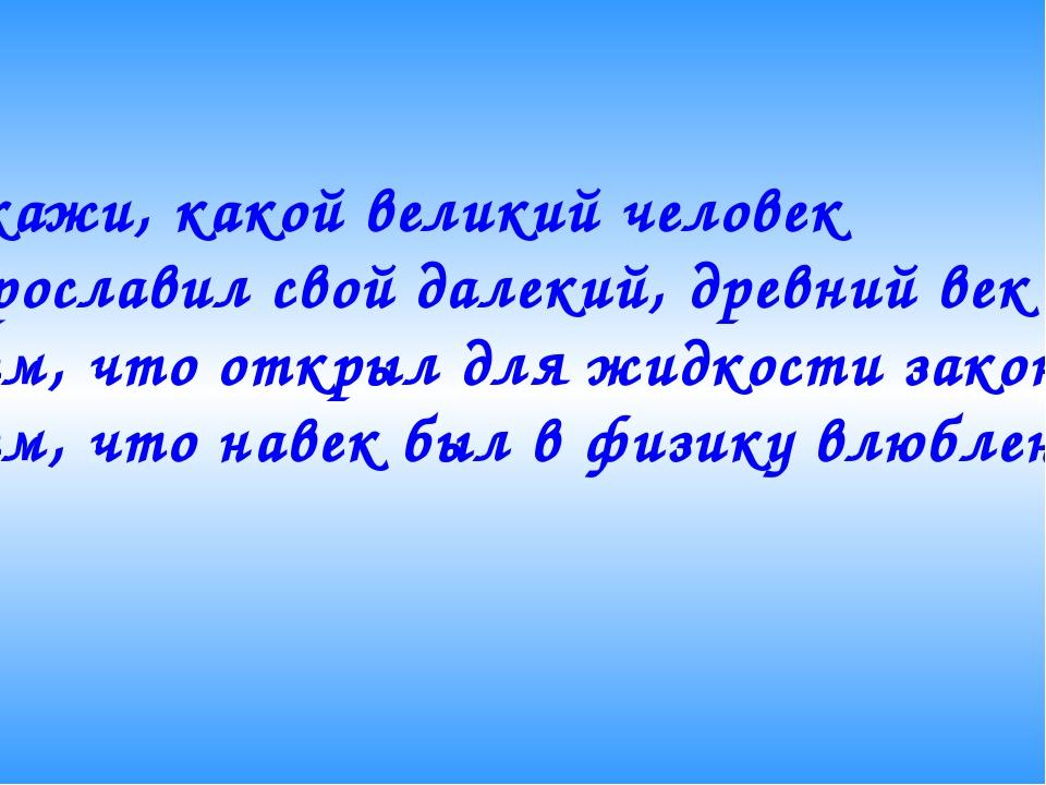 Скажи, какой великий человек Прославил свой далекий, древний век Тем, что отк...