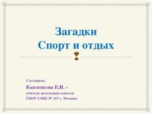 Загадки Спорт и отдых Составила: Капленкова Е.И. - учитель начальных классов