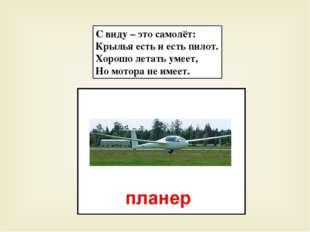 С виду – это самолёт: Крылья есть и есть пилот. Хорошо летать умеет, Но мотор