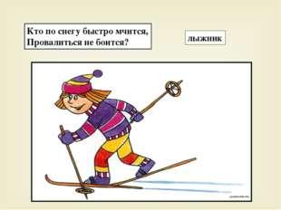 Кто по снегу быстро мчится, Провалиться не боится? лыжник