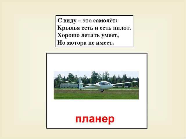 С виду – это самолёт: Крылья есть и есть пилот. Хорошо летать умеет, Но мотор...