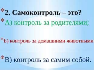 2. Самоконтроль – это? А) контроль за родителями; Б) контроль за домашними жи