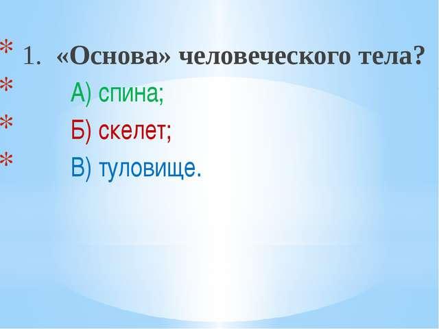 1. «Основа» человеческого тела? А) спина; Б) скелет; В) туловище.