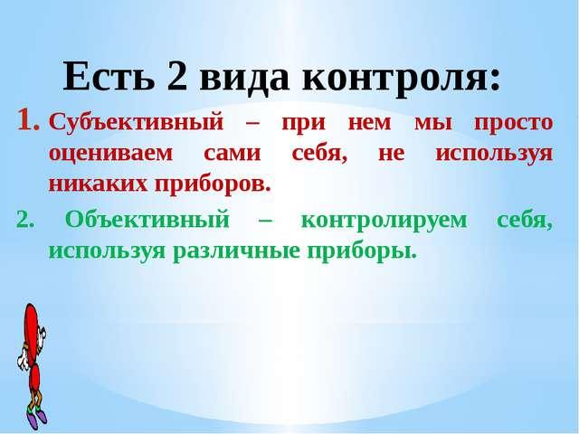 Есть 2 вида контроля: Субъективный – при нем мы просто оцениваем сами себя,...