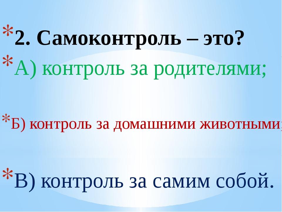 2. Самоконтроль – это? А) контроль за родителями; Б) контроль за домашними жи...