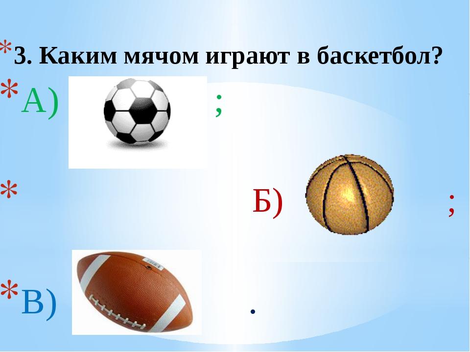 3. Каким мячом играют в баскетбол? А) ; Б) ; В) .