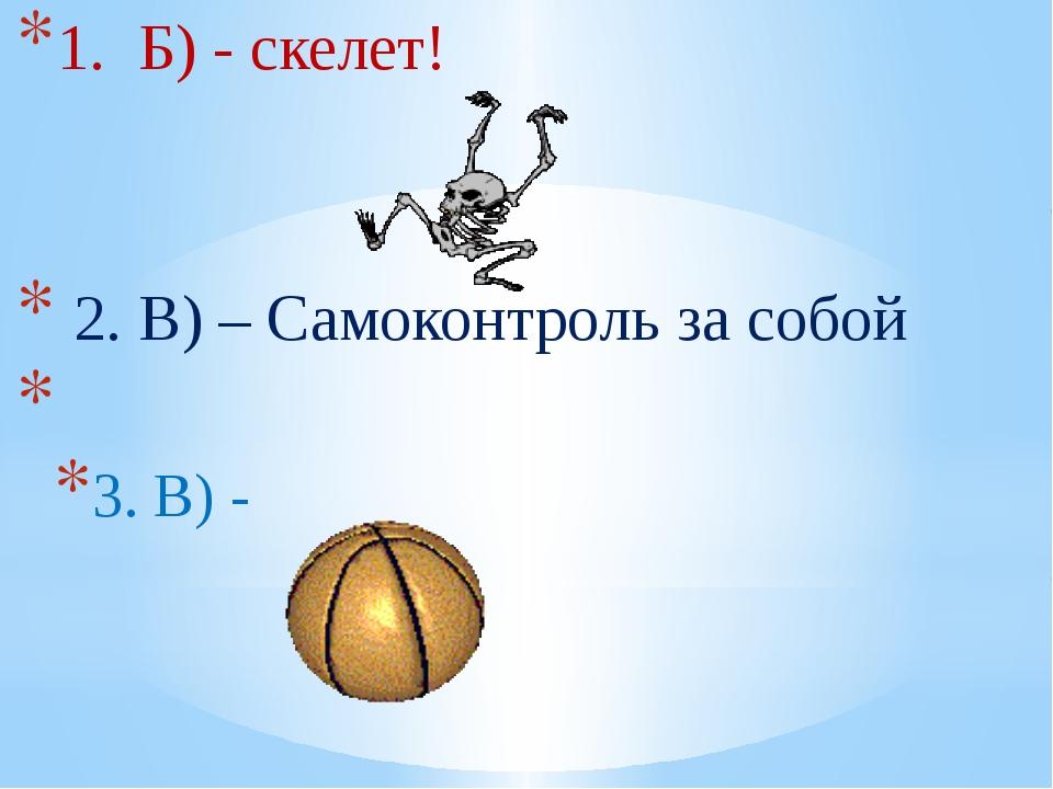 1. Б) - скелет! 2. В) – Самоконтроль за собой 3. В) -
