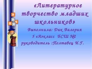 «Литературное творчество младших школьников» Выполнила: Дик Валерия 5 «А»кла
