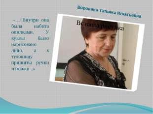 Воронина Татьяна Игнатьевна «… Внутри она была набита опилками. У куклы было