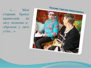 Попова Таисия Николаевна «… Мои старшие братья приносили из лесу полешко и об