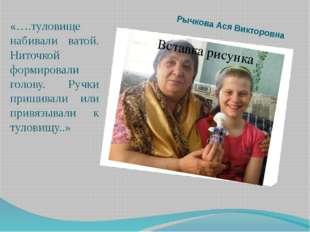 Рычкова Ася Викторовна «….туловище набивали ватой. Ниточкой формировали голов