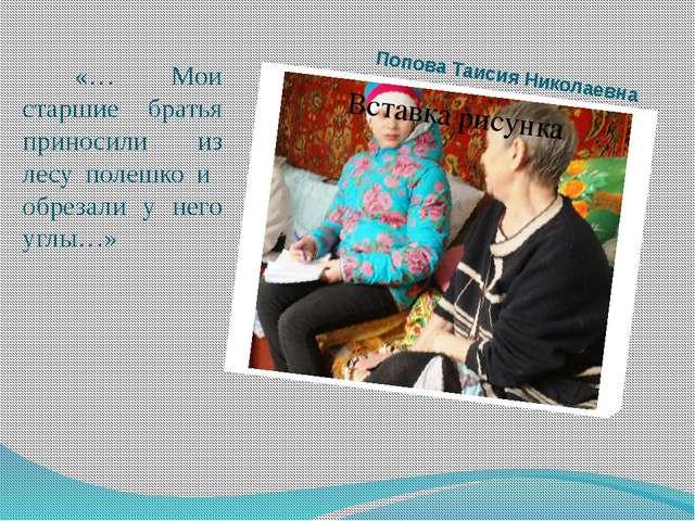 Попова Таисия Николаевна «… Мои старшие братья приносили из лесу полешко и об...