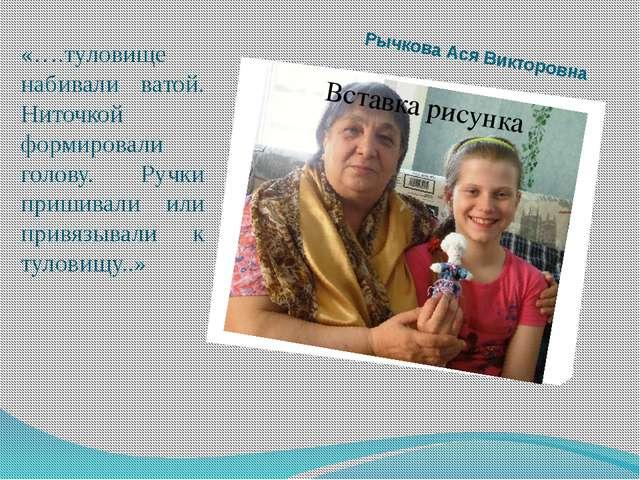 Рычкова Ася Викторовна «….туловище набивали ватой. Ниточкой формировали голов...