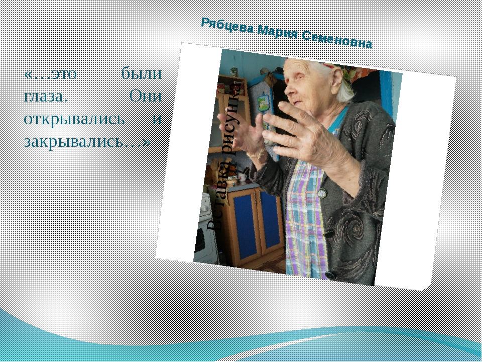 Рябцева Мария Семеновна «…это были глаза. Они открывались и закрывались…»