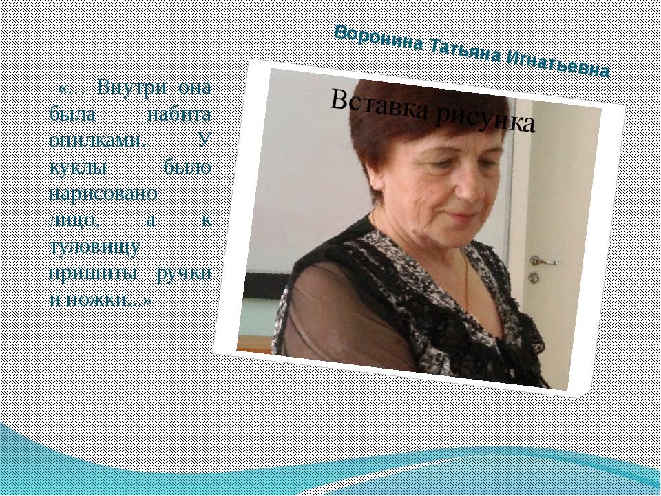 Воронина Татьяна Игнатьевна «… Внутри она была набита опилками. У куклы было...