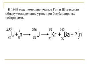 В 1938 году немецкие ученые Ган и Штрассман обнаружили деление урана при бом