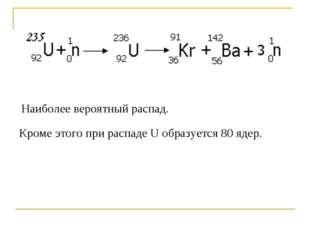 Наиболее вероятный распад. Кроме этого при распаде U образуется 80 ядер.