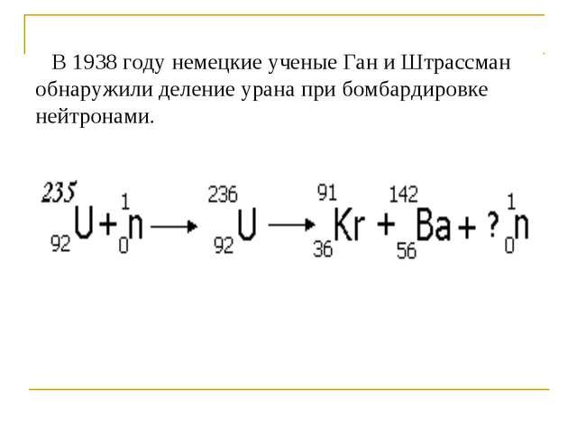В 1938 году немецкие ученые Ган и Штрассман обнаружили деление урана при бом...