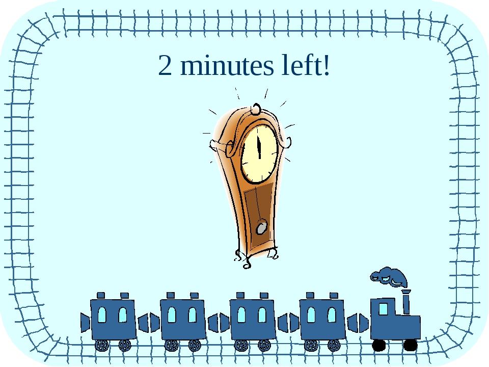 2 minutes left!