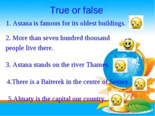 True or false 1. Astana is famous for its oldest buildings.	 2. More than sev