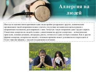 Аллергия на людей Иногда по неизвестным причинам одни люди крайне раздражают