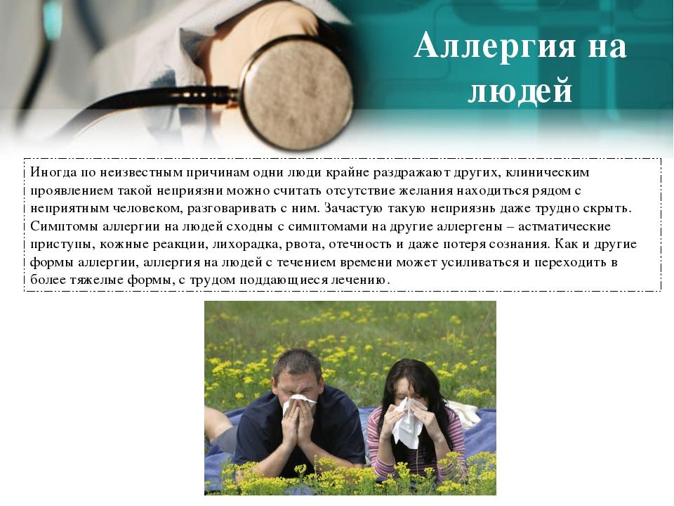 Аллергия на людей Иногда по неизвестным причинам одни люди крайне раздражают...
