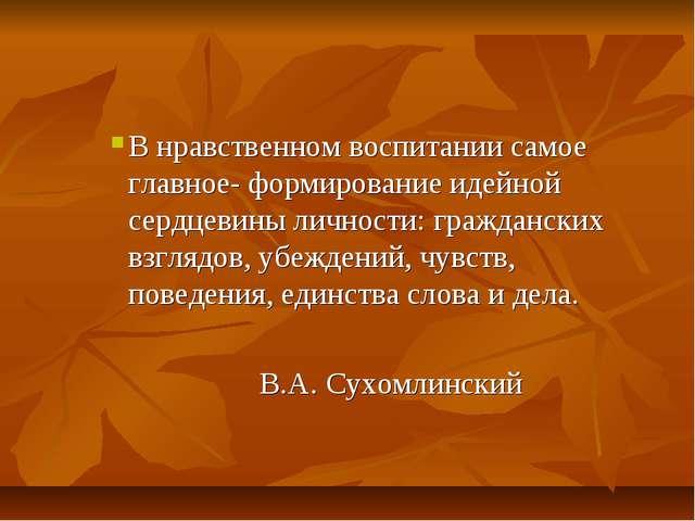 В нравственном воспитании самое главное- формирование идейной сердцевины личн...