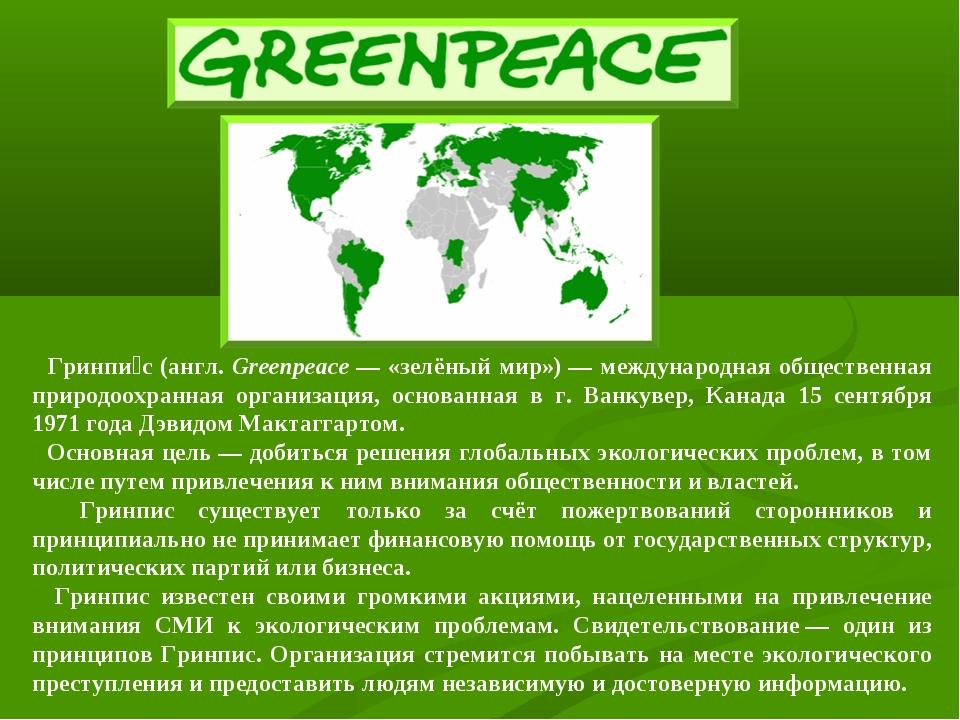 Гринпи́с (англ. Greenpeace— «зелёный мир»)— международная общественная при...