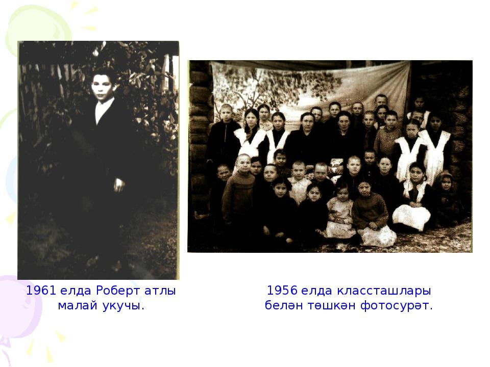 1961 елда Роберт атлы малай укучы. 1956 елда классташлары белән төшкән фотосу...