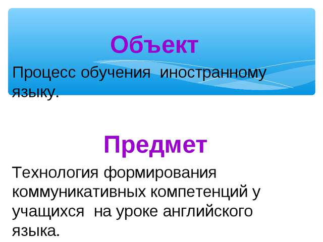 Объект Процесс обучения иностранному языку. Предмет Технология формирования к...