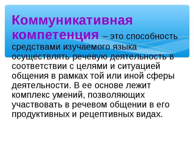 Коммуникативная компетенция – это способность средствами изучаемого языка осу...
