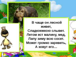 В чаще он лесной живет, Сладкоежкою слывет. Летом ест малину, мед, Лапу зиму