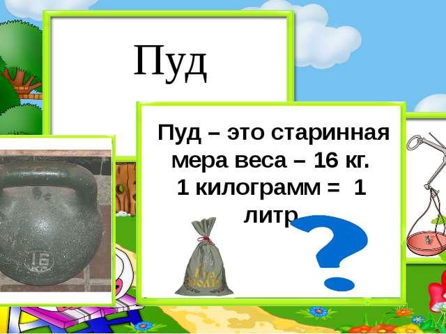 Пуд – это старинная мера веса – 16 кг. 1 килограмм = 1 литр Пуд