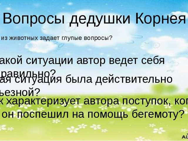 Вопросы дедушки Корнея Кто из животных задает глупые вопросы? В какой ситуаци...