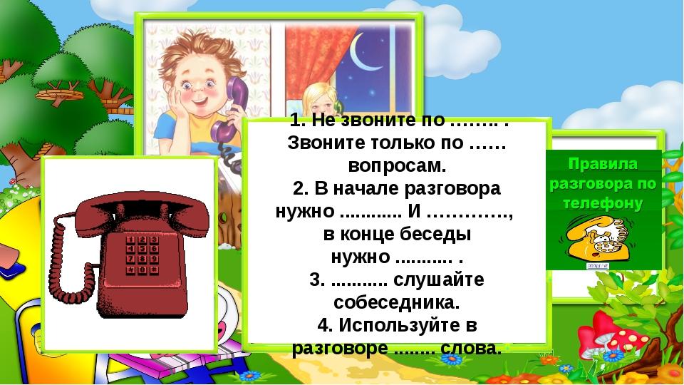 1. Не звоните по …….. . Звоните только по …… вопросам. 2. В начале разговора...