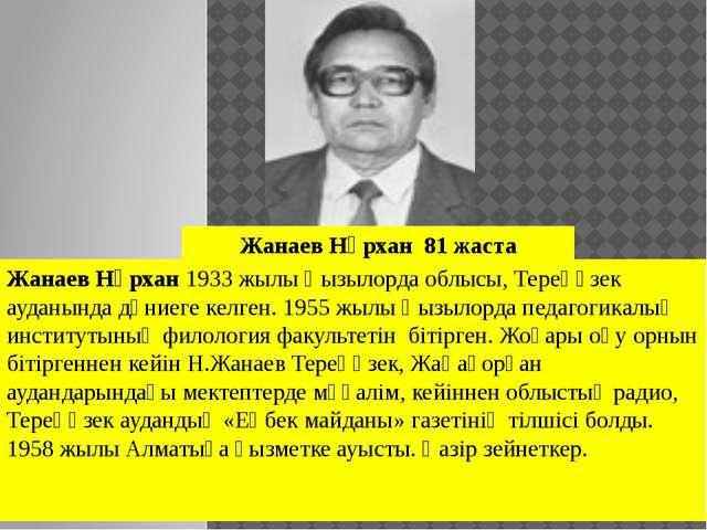 Жанаев Нұрхан1933 жылы Қызылорда облысы, Тереңөзек ауданында дүниеге келген....