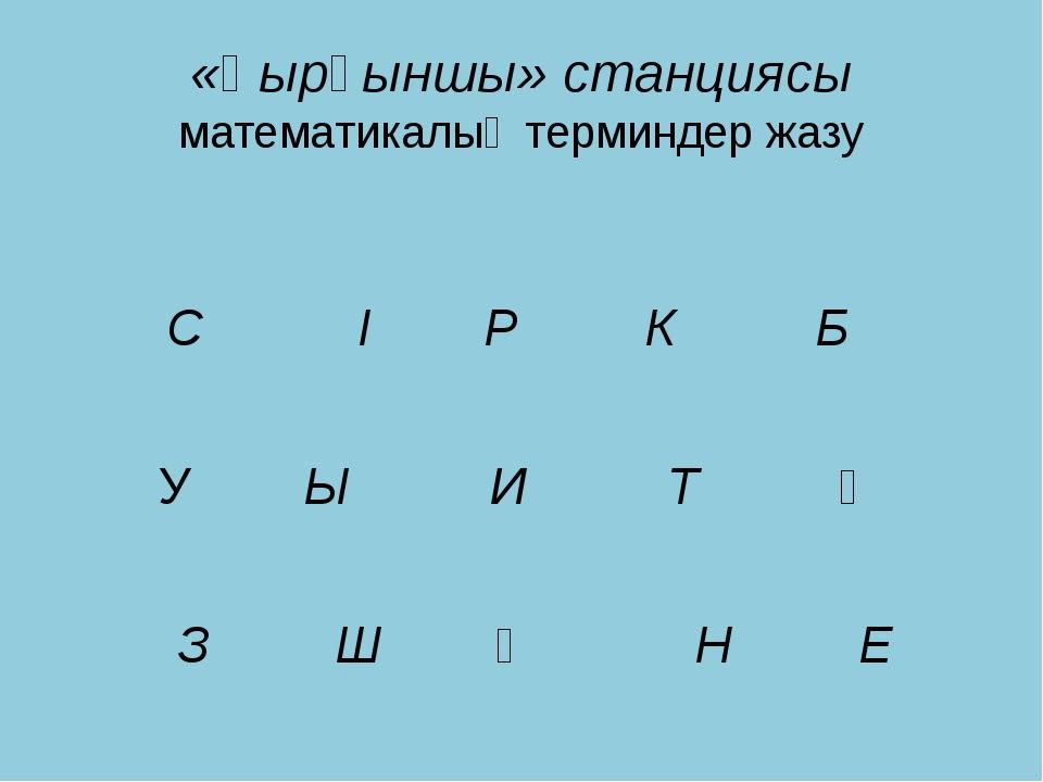«Қырқыншы» станциясы математикалық терминдер жазу С І Р К Б У Ы И Т Ұ З Ш Ү Н Е