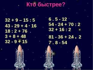 Кто быстрее? 32 + 9–15 : 5 43-29 + 4·16 18 : 2 + 76 3 + 8 + 48 32-9 +15 6.5-1