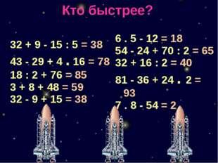 Кто быстрее? 32 + 9-15 : 5= 38 43-29 + 4.16= 78 18 : 2 + 76= 85 3 + 8 + 48= 5