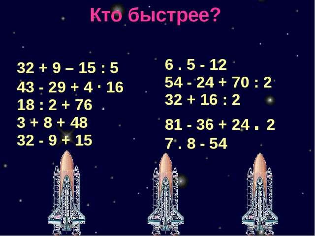 Кто быстрее? 32 + 9–15 : 5 43-29 + 4·16 18 : 2 + 76 3 + 8 + 48 32-9 +15 6.5-1...