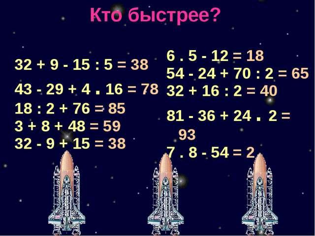 Кто быстрее? 32 + 9-15 : 5= 38 43-29 + 4.16= 78 18 : 2 + 76= 85 3 + 8 + 48= 5...