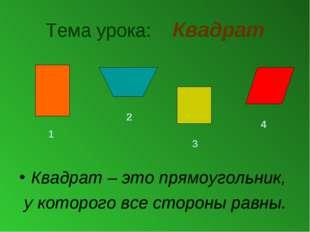 Тема урока: Квадрат Квадрат – это прямоугольник, у которого все стороны равны