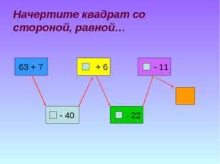 Начертите квадрат со стороной, равной… 63 + 7 + 6 - 22 - 11 ? - 40
